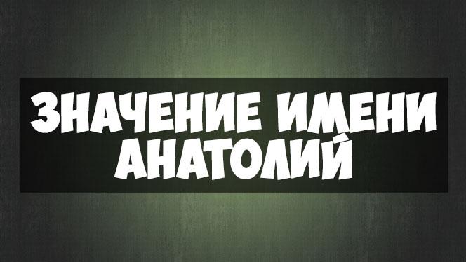 Значение имени Анатолий, когда именины - отношения и судьба 1