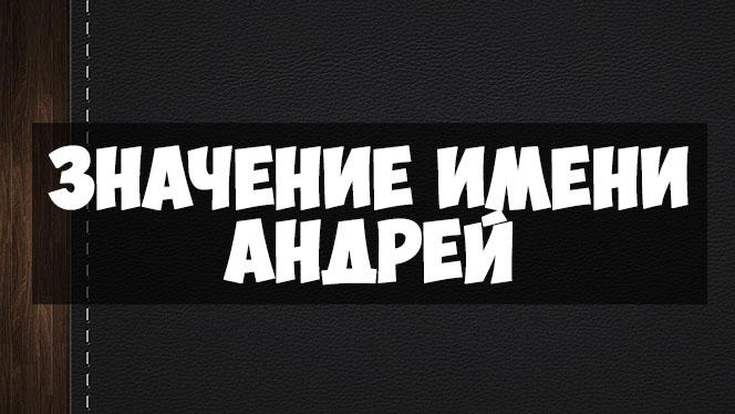 Значение имени Андрей, когда именины - судьба и характер мужчины 1