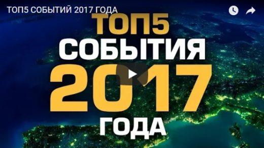 Топ-5 событий 2017 года - итоги прошедшего года, смотреть видео